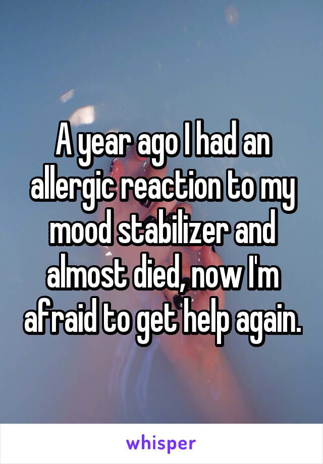 A year ago I had an allergic reaction to my mood stabilizer and almost died, now I'm afraid to get help again.