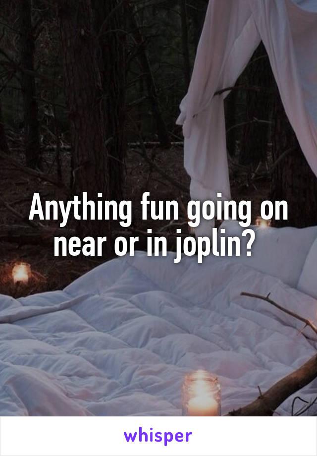 Anything fun going on near or in joplin?
