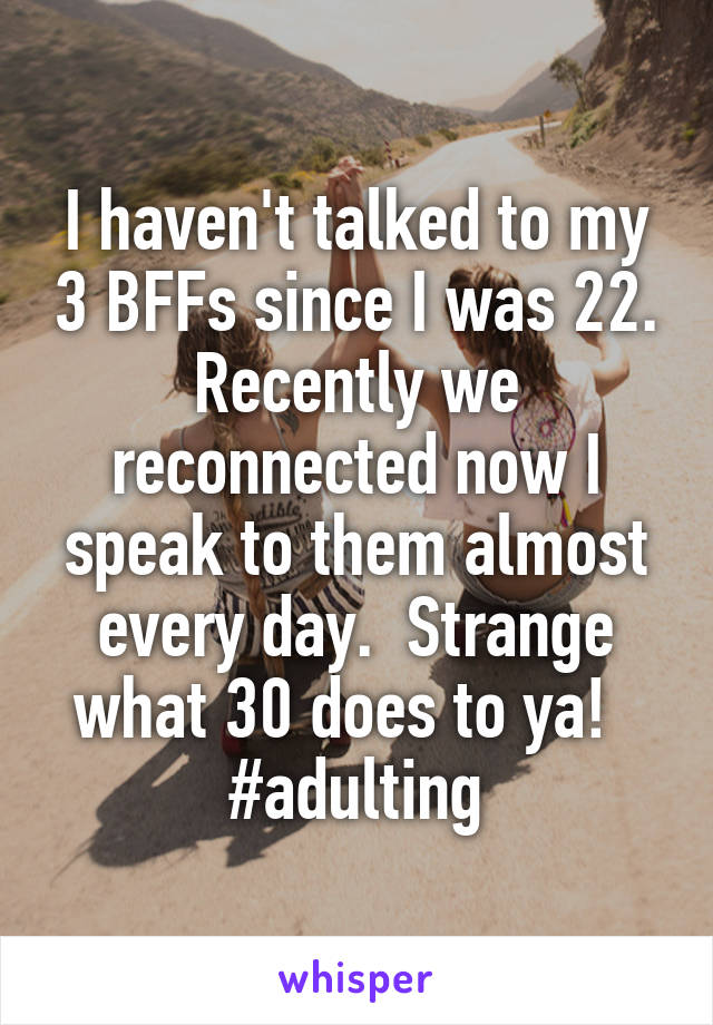 I haven't talked to my 3 BFFs since I was 22. Recently we reconnected now I speak to them almost every day.  Strange what 30 does to ya!   #adulting