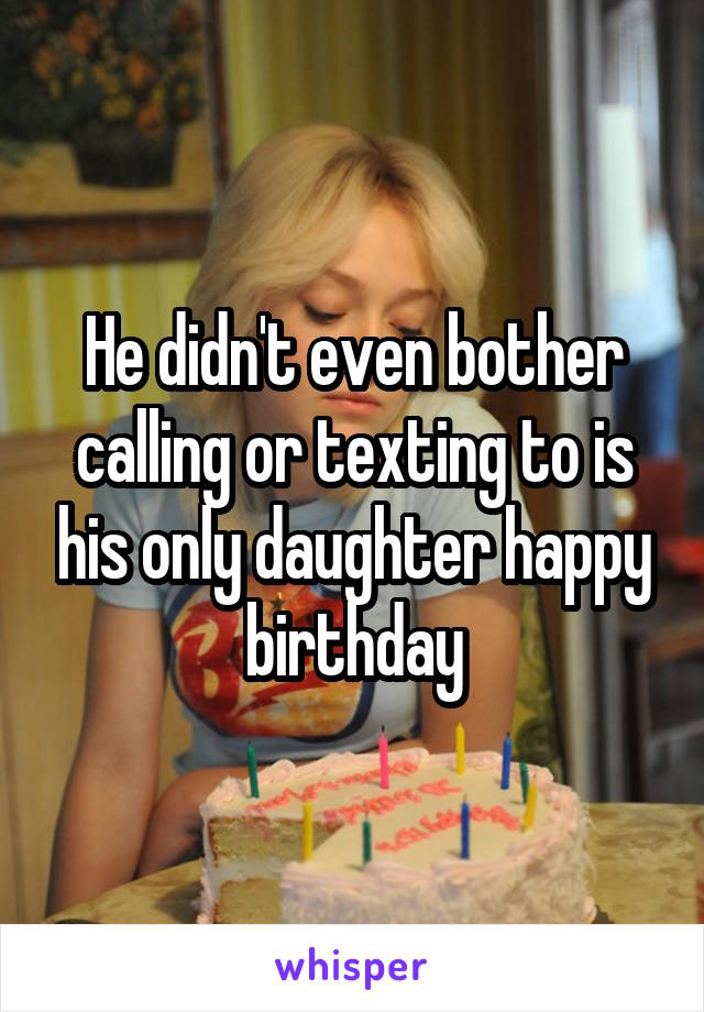 He didn't even bother calling or texting to is his only daughter happy birthday