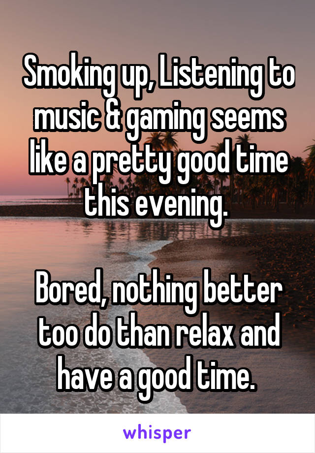 Smoking up, Listening to music & gaming seems like a pretty good time this evening.   Bored, nothing better too do than relax and have a good time.