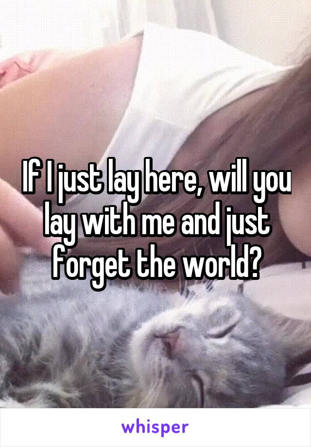 If I just lay here, will you lay with me and just forget the world?