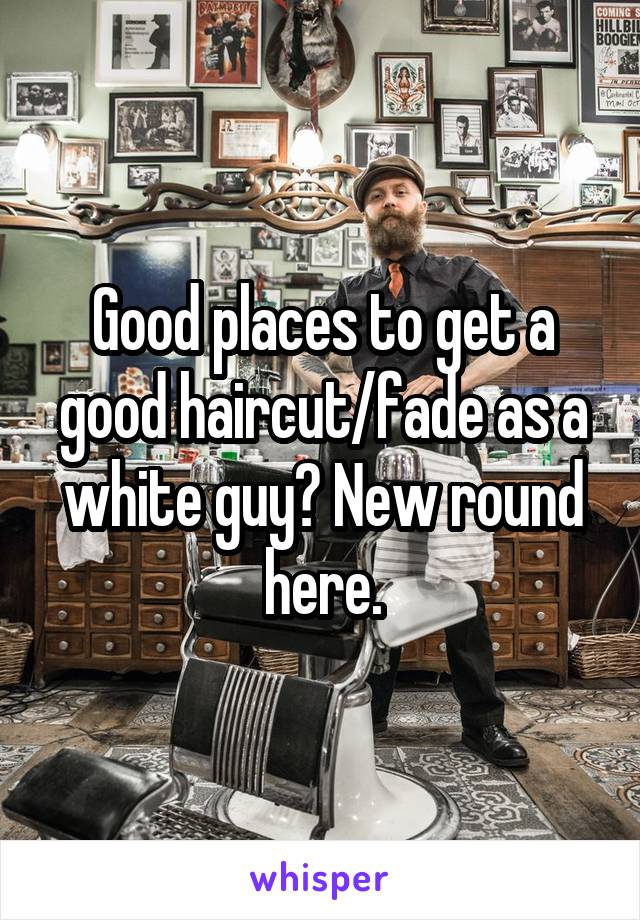 Good places to get a good haircut/fade as a white guy? New round here.