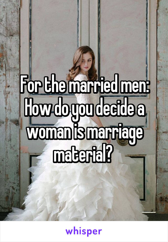 For the married men: How do you decide a woman is marriage material?