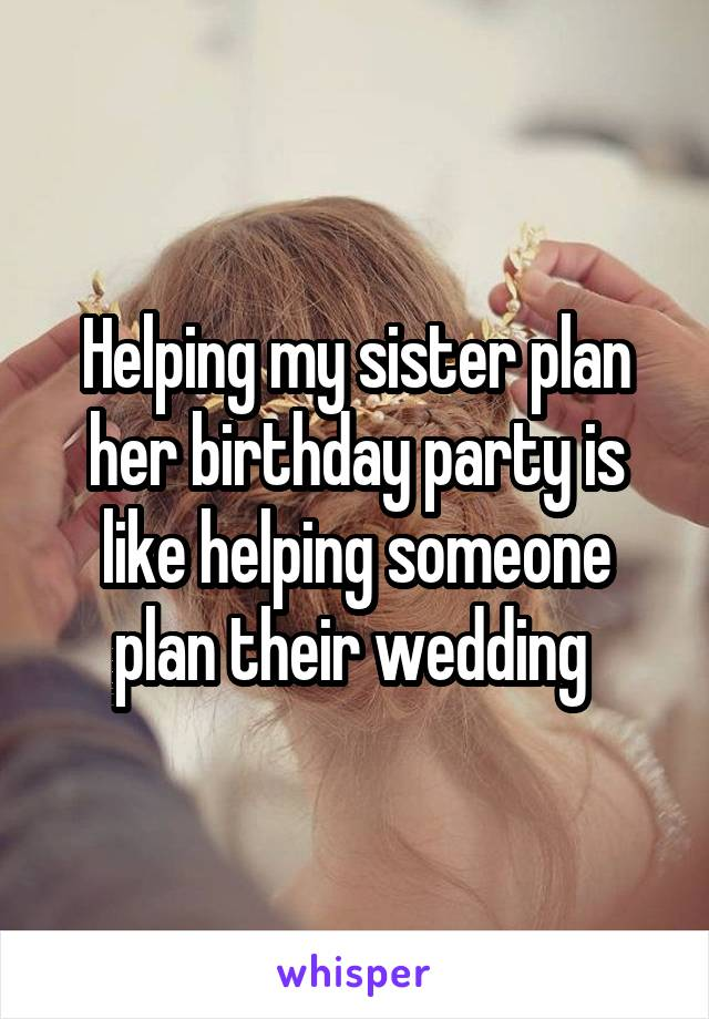 Helping my sister plan her birthday party is like helping someone plan their wedding