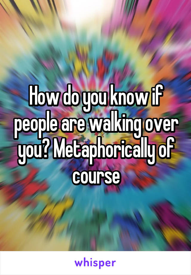 How do you know if people are walking over you? Metaphorically of course