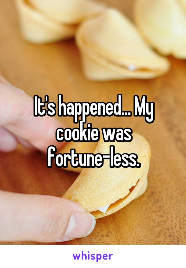 It's happened... My cookie was fortune-less.