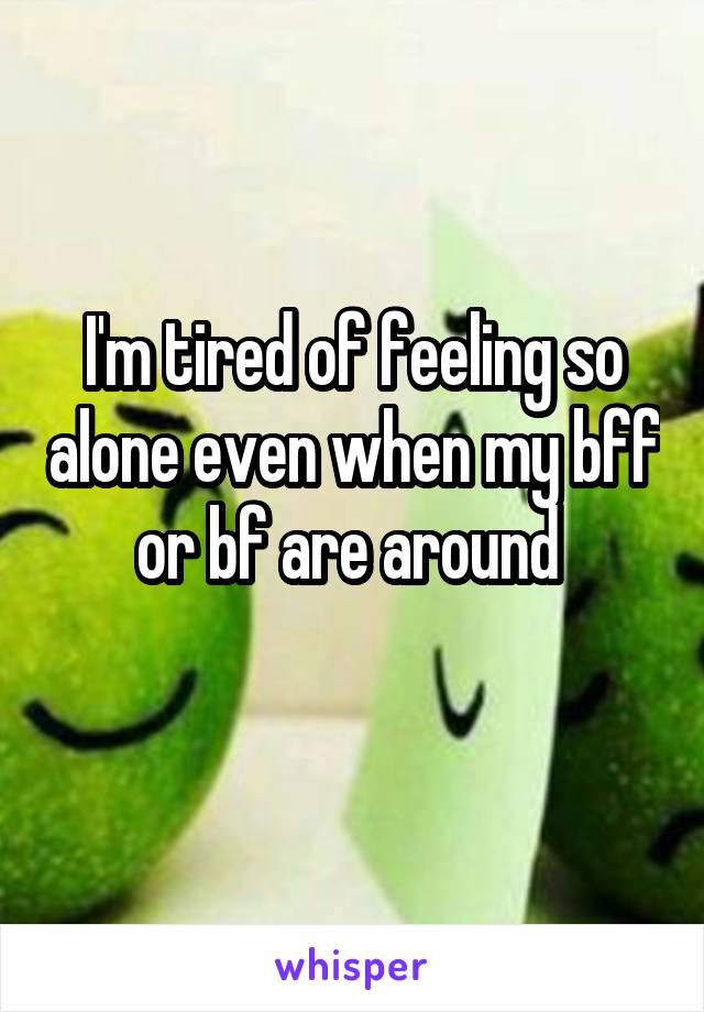 I'm tired of feeling so alone even when my bff or bf are around