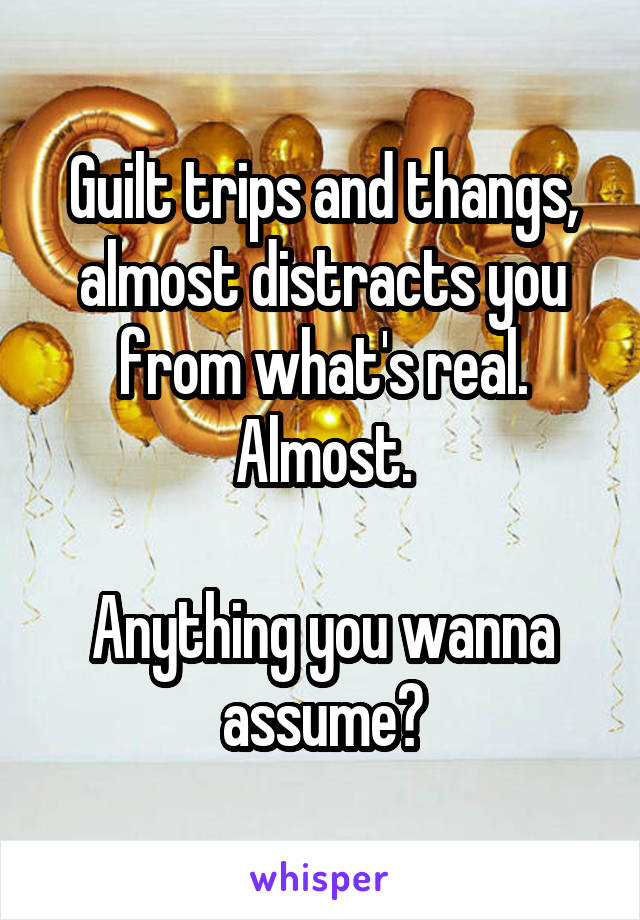 Guilt trips and thangs, almost distracts you from what's real. Almost.  Anything you wanna assume?
