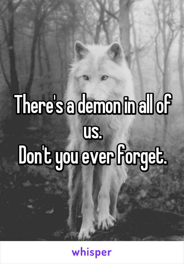 There's a demon in all of us. Don't you ever forget.