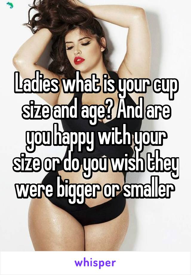 Ladies what is your cup size and age? And are you happy with your size or do you wish they were bigger or smaller