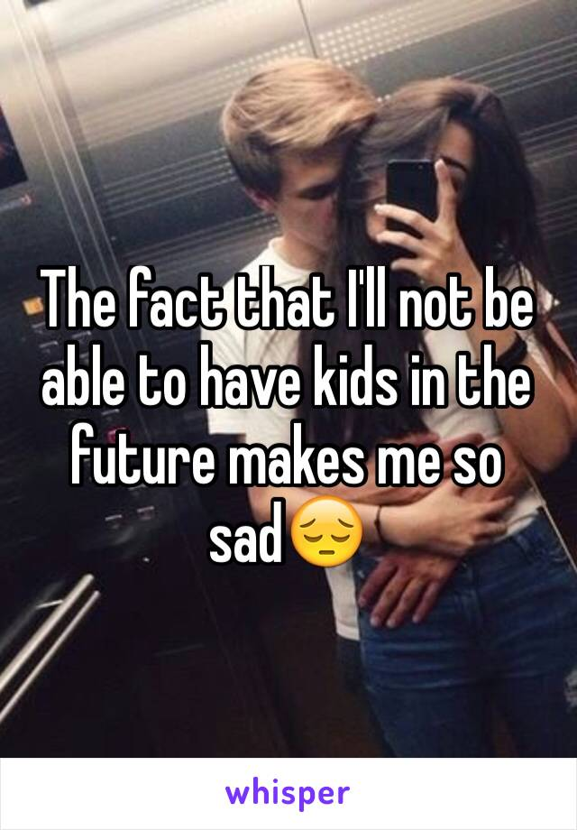 The fact that I'll not be able to have kids in the future makes me so sad😔