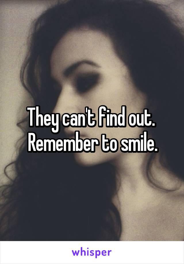 They can't find out.  Remember to smile.