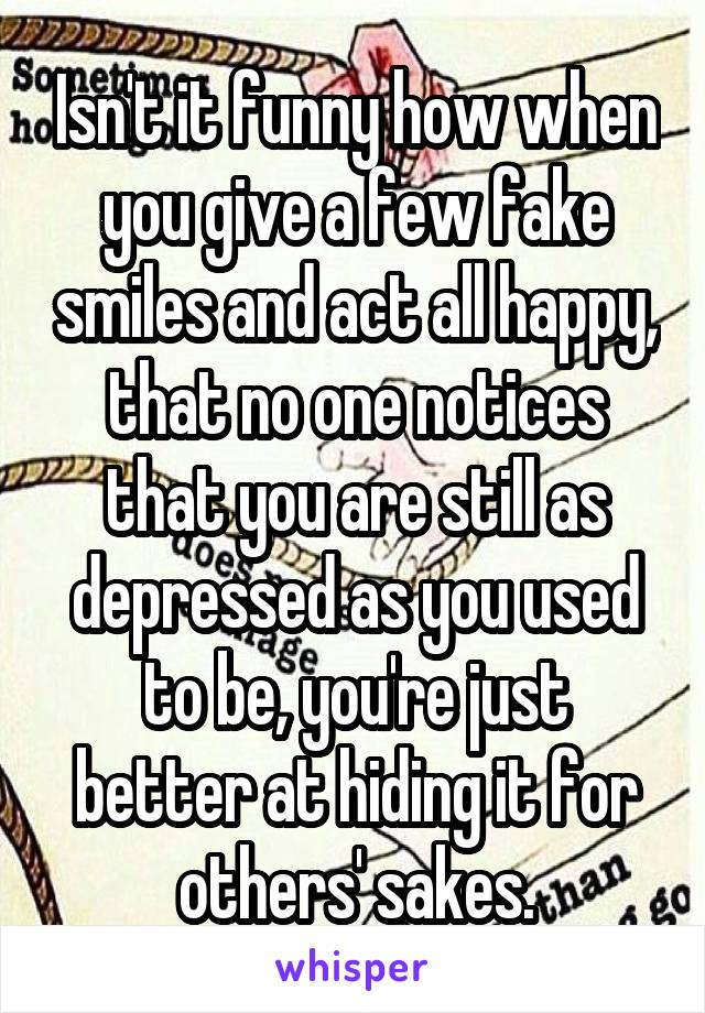 Isn't it funny how when you give a few fake smiles and act all happy, that no one notices that you are still as depressed as you used to be, you're just better at hiding it for others' sakes.