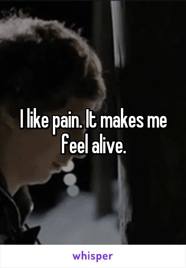 I like pain. It makes me feel alive.