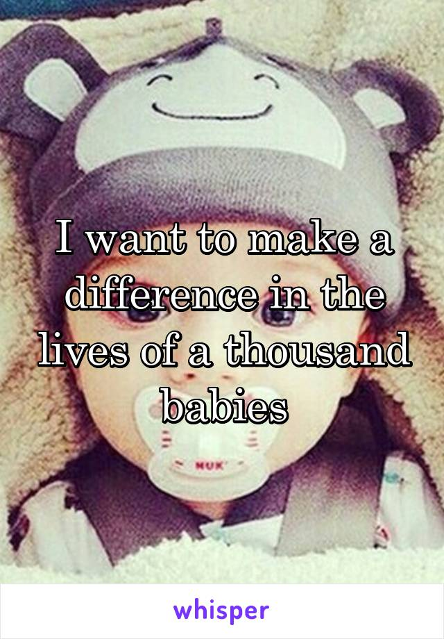 I want to make a difference in the lives of a thousand babies
