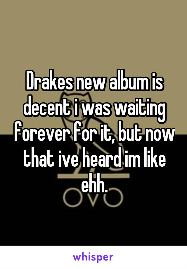 Drakes new album is decent i was waiting forever for it, but now that ive heard im like ehh.