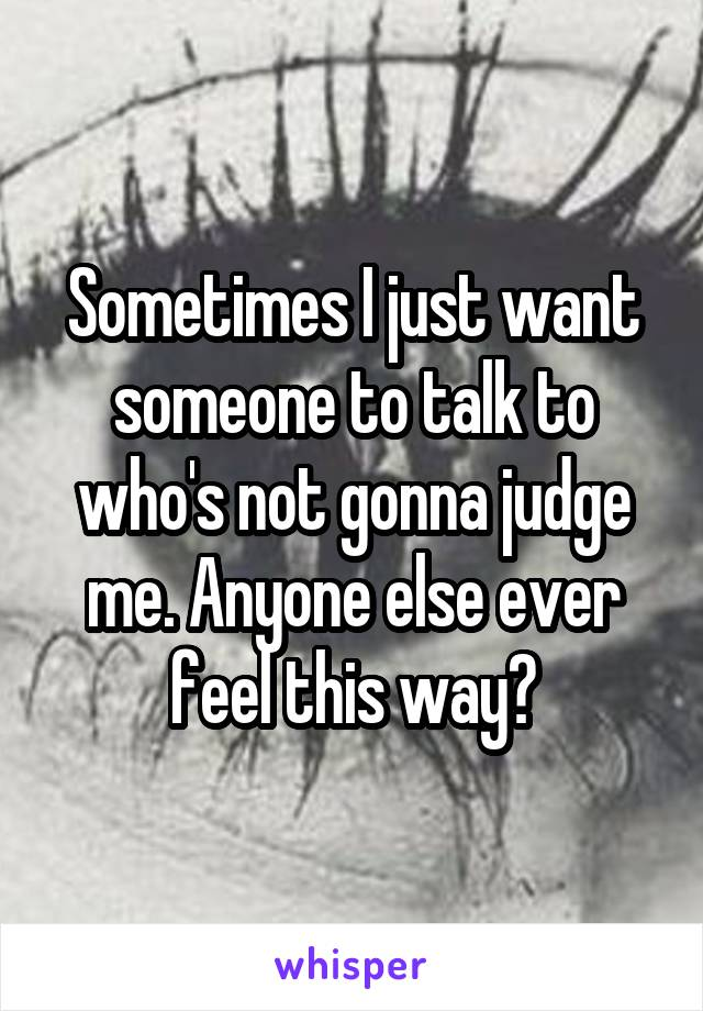 Sometimes I just want someone to talk to who's not gonna judge me. Anyone else ever feel this way?
