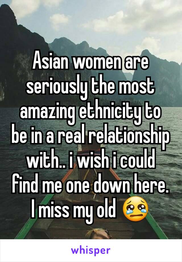 Asian women are seriously the most amazing ethnicity to be in a real relationship with.. i wish i could find me one down here. I miss my old 😢