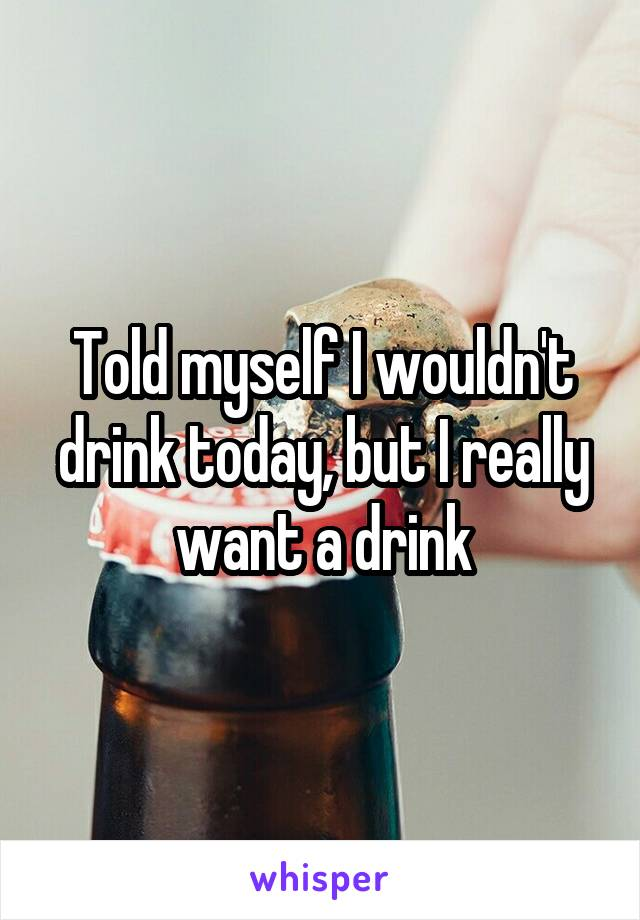 Told myself I wouldn't drink today, but I really want a drink