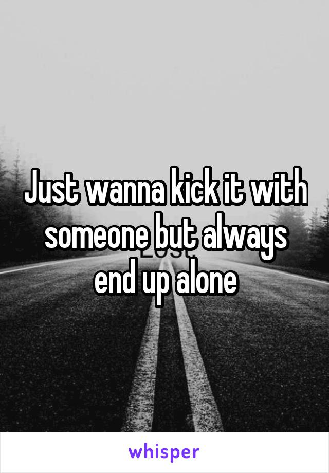 Just wanna kick it with someone but always end up alone
