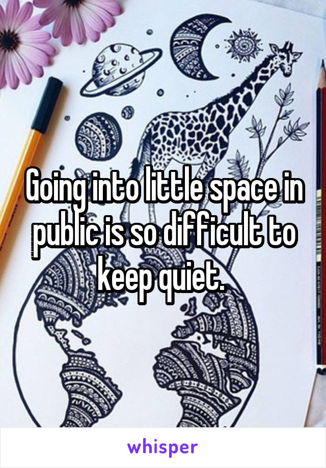 Going into little space in public is so difficult to keep quiet.