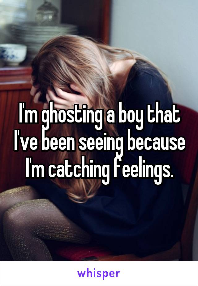 I'm ghosting a boy that I've been seeing because I'm catching feelings.