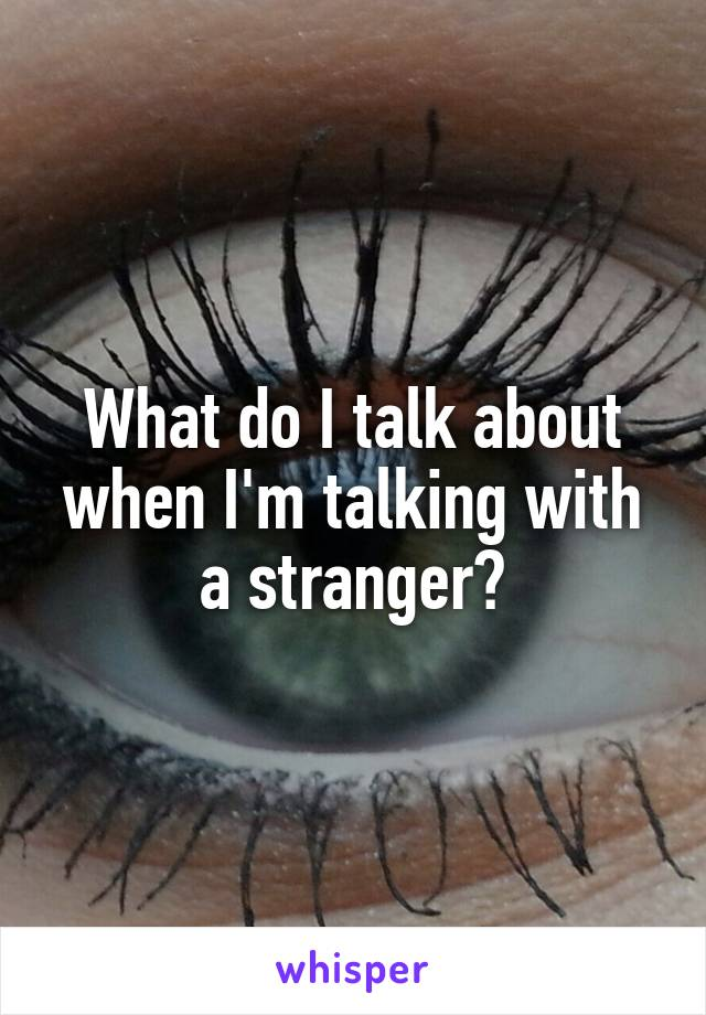 What do I talk about when I'm talking with a stranger?