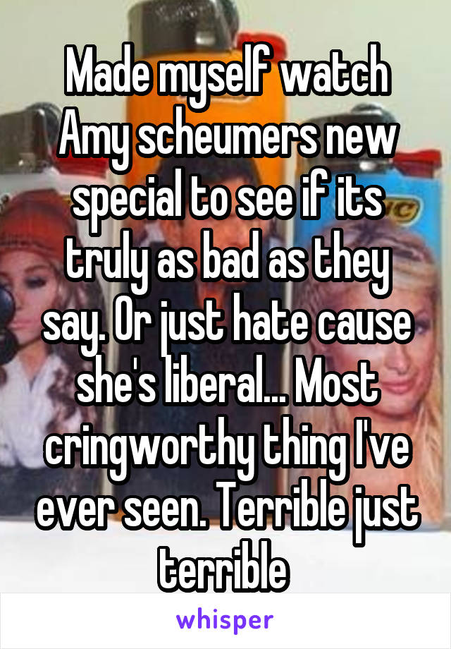 Made myself watch Amy scheumers new special to see if its truly as bad as they say. Or just hate cause she's liberal... Most cringworthy thing I've ever seen. Terrible just terrible