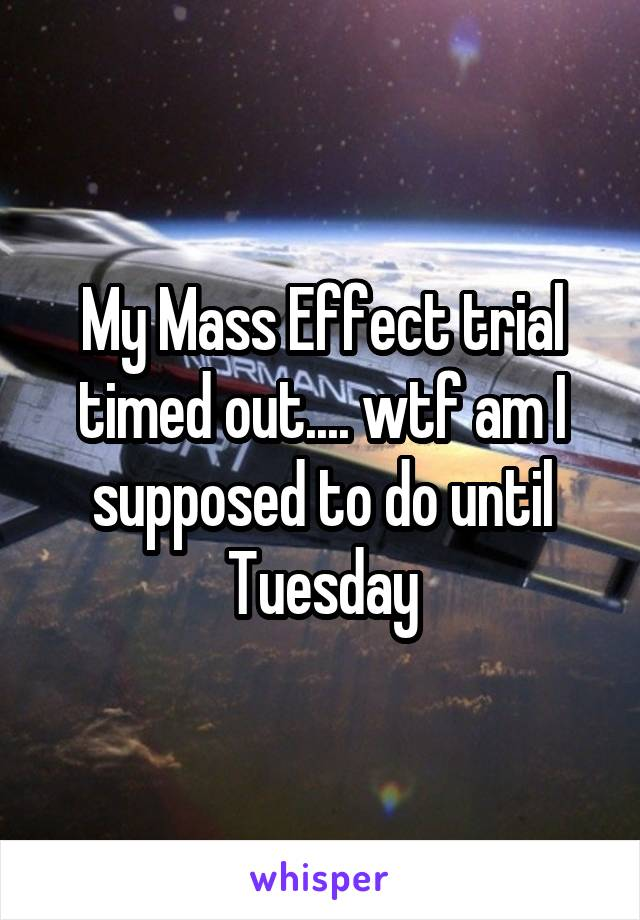 My Mass Effect trial timed out.... wtf am I supposed to do until Tuesday