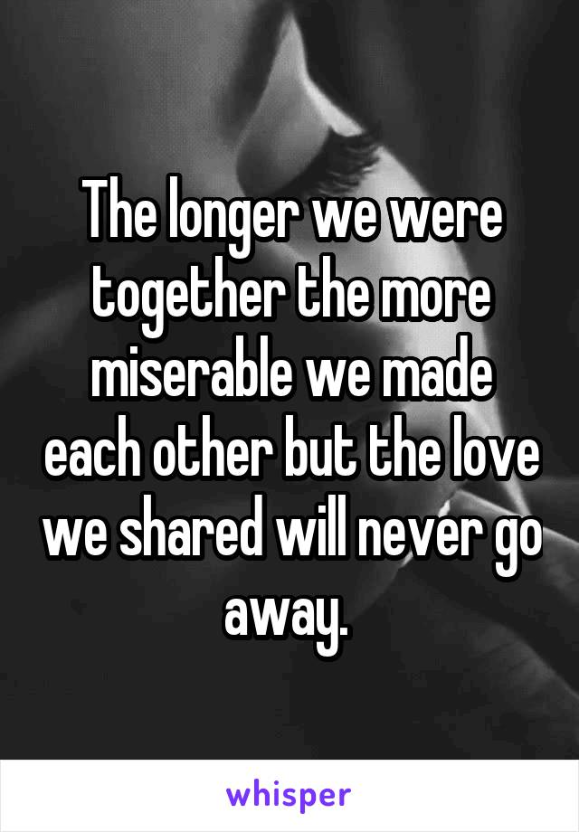 The longer we were together the more miserable we made each other but the love we shared will never go away.