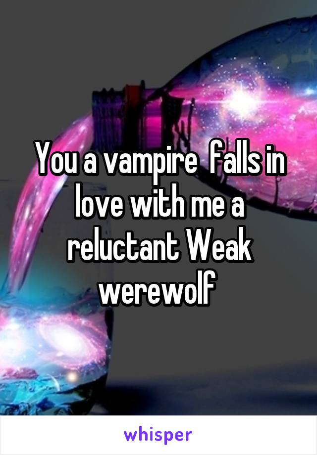You a vampire  falls in love with me a reluctant Weak werewolf
