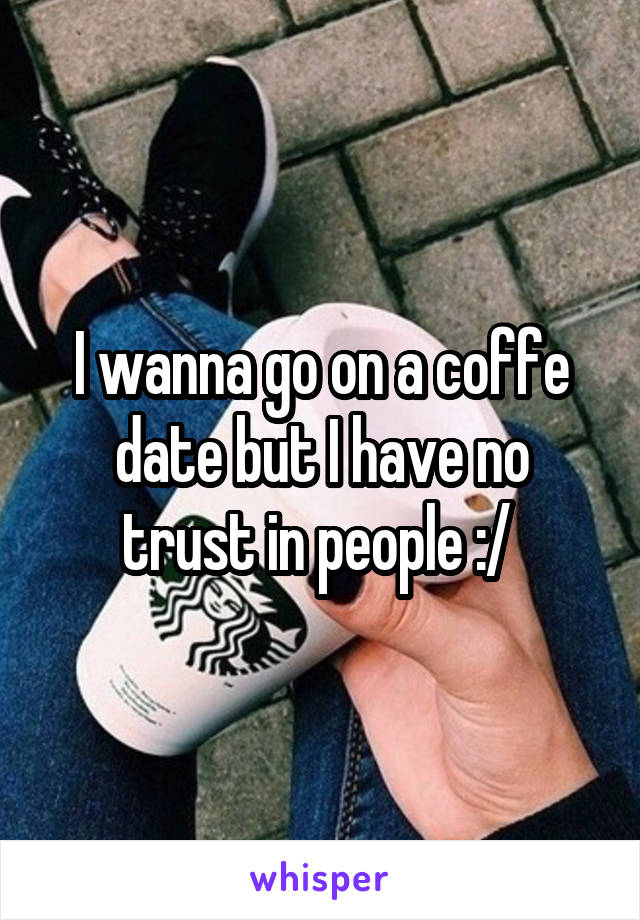 I wanna go on a coffe date but I have no trust in people :/