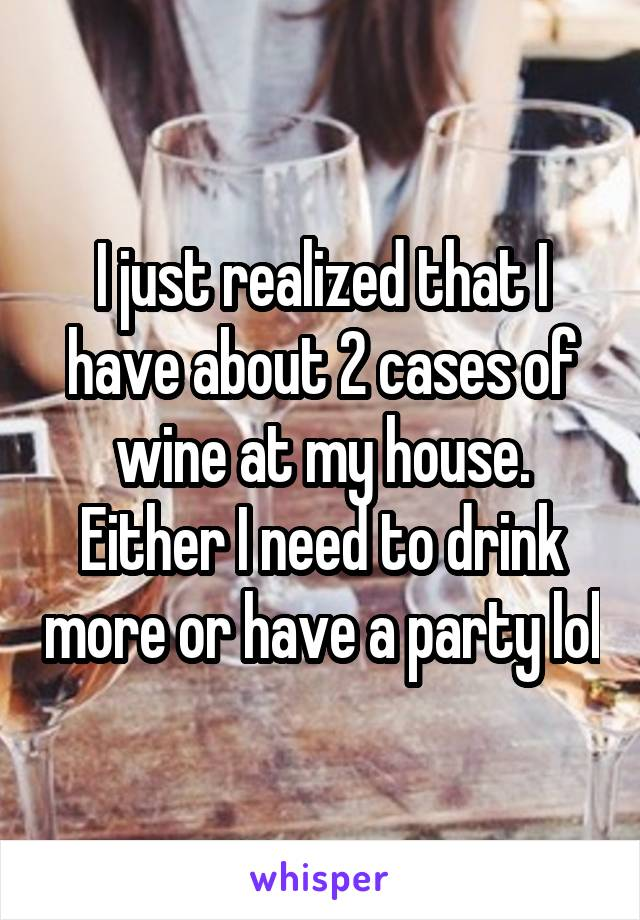 I just realized that I have about 2 cases of wine at my house. Either I need to drink more or have a party lol