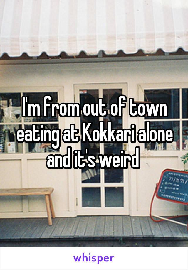 I'm from out of town eating at Kokkari alone and it's weird