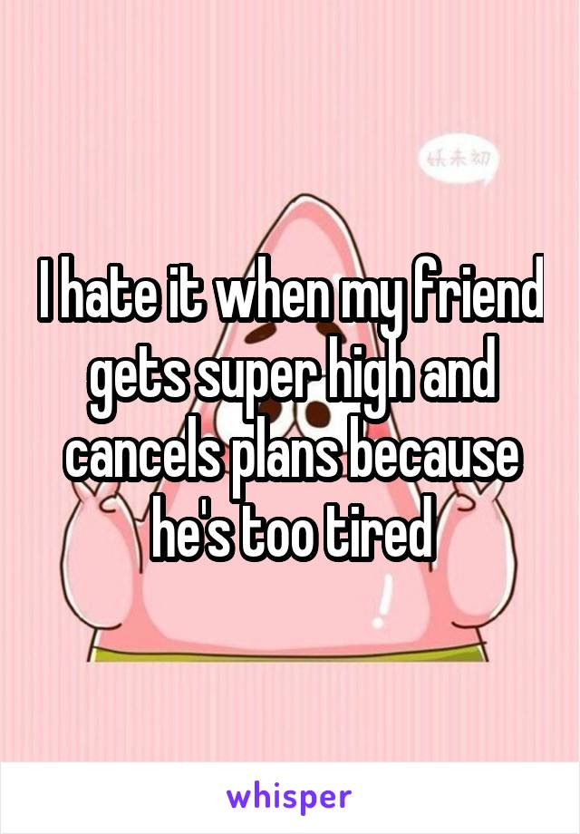 I hate it when my friend gets super high and cancels plans because he's too tired