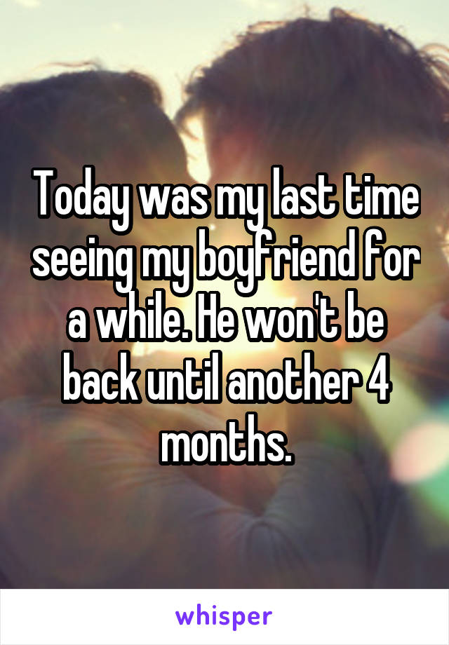 Today was my last time seeing my boyfriend for a while. He won't be back until another 4 months.