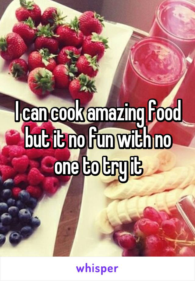 I can cook amazing food but it no fun with no one to try it