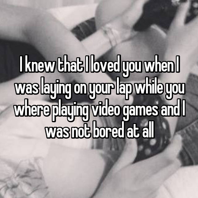 I knew that I loved you when I was laying on your lap while you where playing video games and I was not bored at all