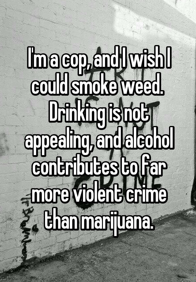 I'm a cop, and I wish I could smoke weed.  Drinking is not appealing, and alcohol contributes to far more violent crime than marijuana.