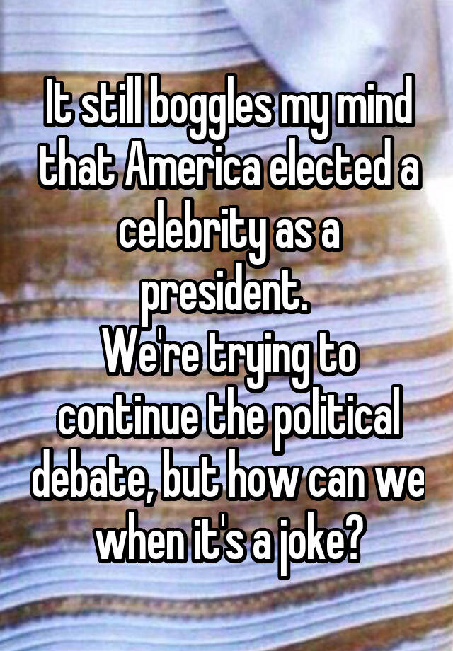It still boggles my mind that America elected a celebrity as a president.  We're trying to continue the political debate, but how can we when it's a joke?
