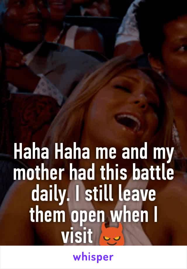 Haha Haha me and my mother had this battle daily. I still leave them open when I visit 😈