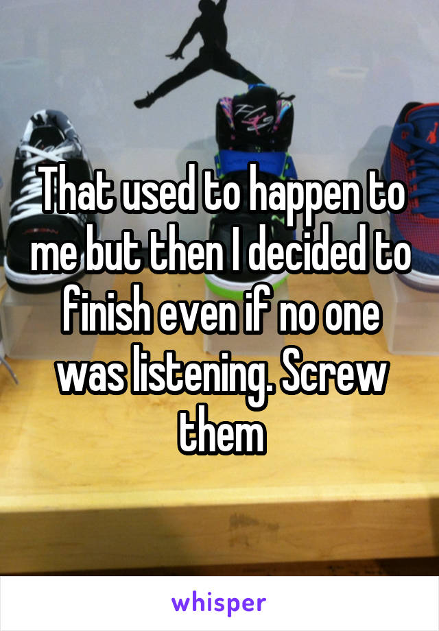 That used to happen to me but then I decided to finish even if no one was listening. Screw them