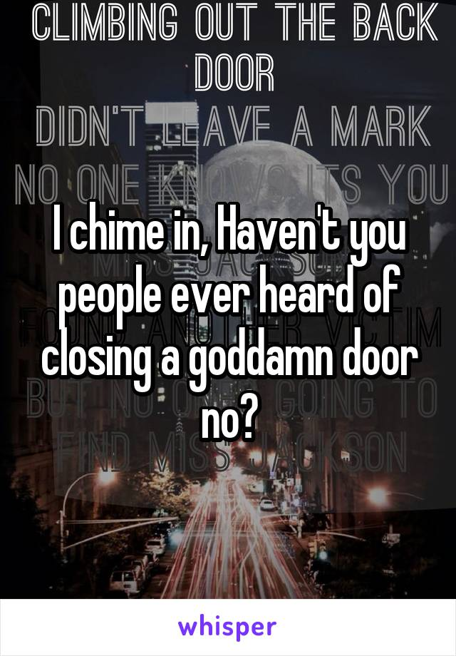 I chime in, Haven't you people ever heard of closing a goddamn door no?
