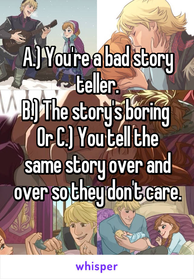 A.) You're a bad story teller. B.) The story's boring  Or C.) You tell the same story over and over so they don't care.