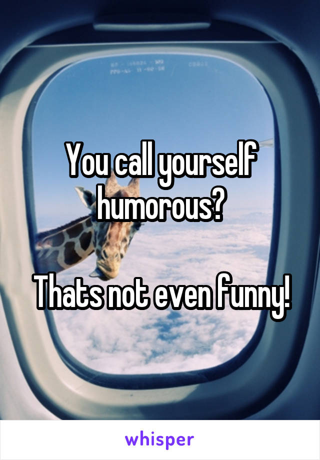 You call yourself humorous?  Thats not even funny!