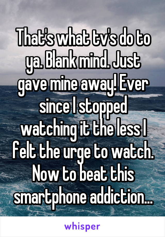 That's what tv's do to ya. Blank mind. Just gave mine away! Ever since I stopped watching it the less I felt the urge to watch. Now to beat this smartphone addiction...