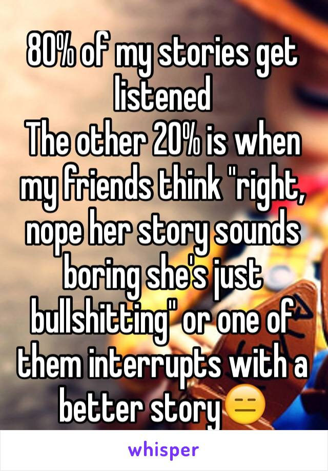 "80% of my stories get listened  The other 20% is when my friends think ""right, nope her story sounds boring she's just bullshitting"" or one of them interrupts with a better story😑"