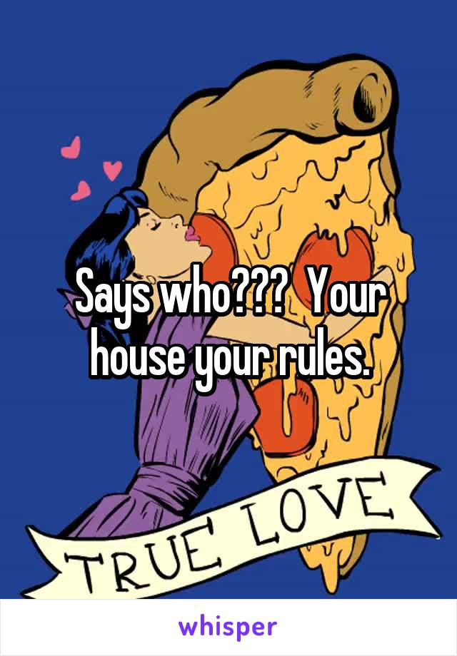 Says who???  Your house your rules.