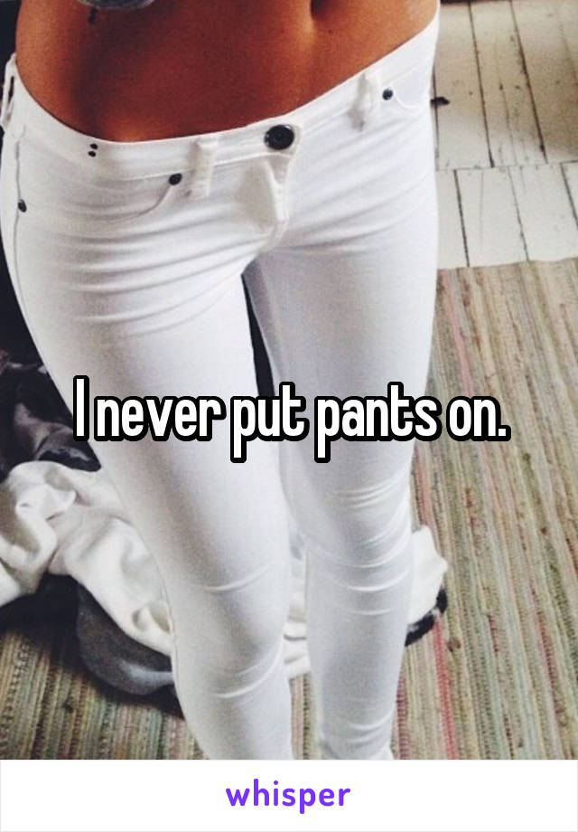 I never put pants on.